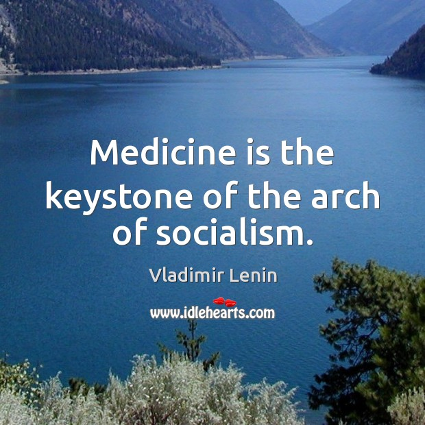 Medicine is the keystone of the arch of socialism. Vladimir Lenin Picture Quote