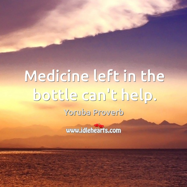 Medicine left in the bottle can't help. Yoruba Proverbs Image