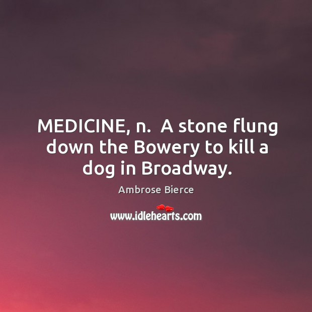 MEDICINE, n.  A stone flung down the Bowery to kill a dog in Broadway. Image