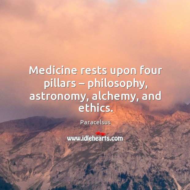 Medicine rests upon four pillars – philosophy, astronomy, alchemy, and ethics. Paracelsus Picture Quote