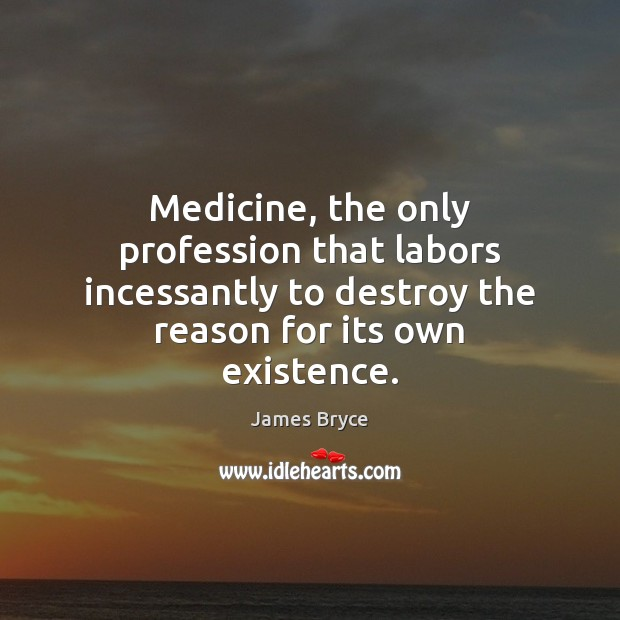 Image, Medicine, the only profession that labors incessantly to destroy the reason for
