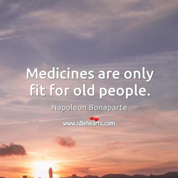 Medicines are only fit for old people. Image