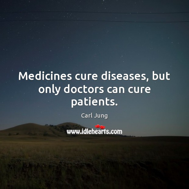 Medicines cure diseases, but only doctors can cure patients. Image