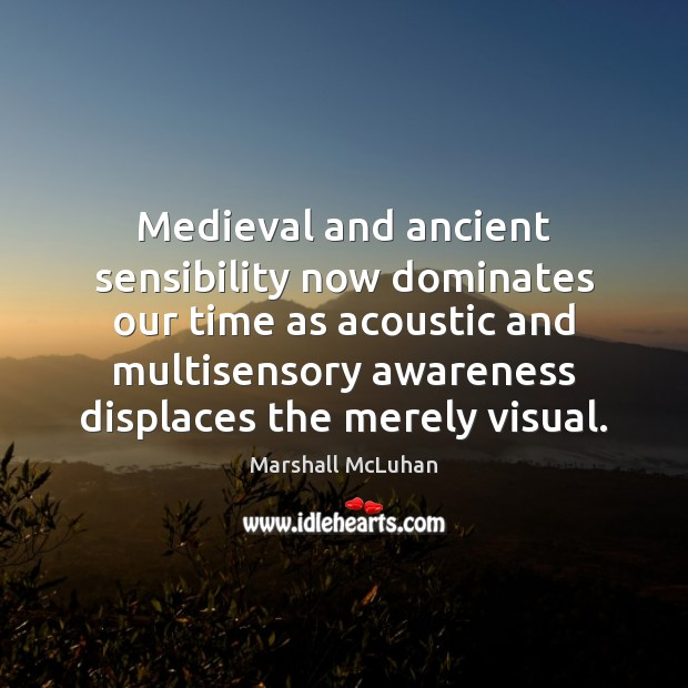 Medieval and ancient sensibility now dominates our time as acoustic and multisensory Marshall McLuhan Picture Quote