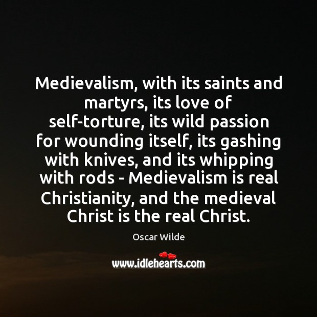 Medievalism, with its saints and martyrs, its love of self-torture, its wild Image