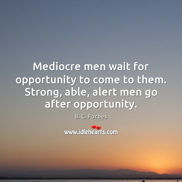 Mediocre men wait for opportunity to come to them. Strong, able, alert Image