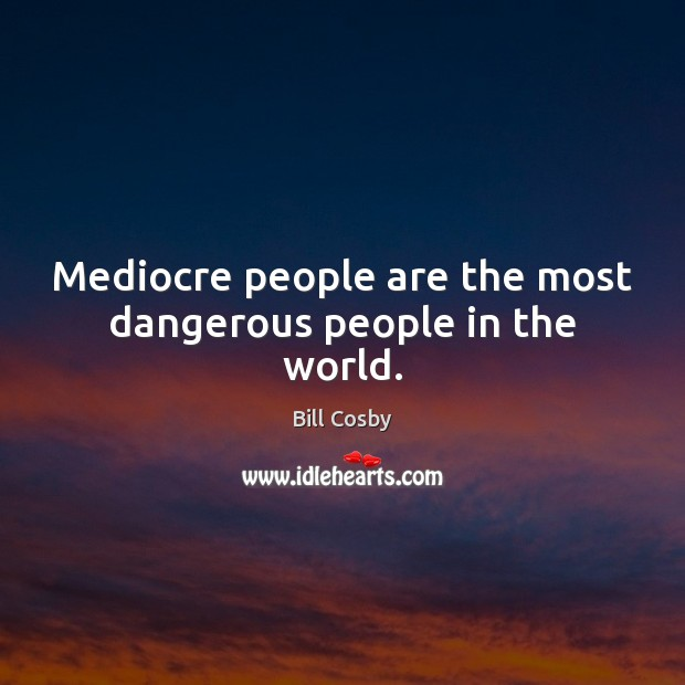 Mediocre people are the most dangerous people in the world. Image