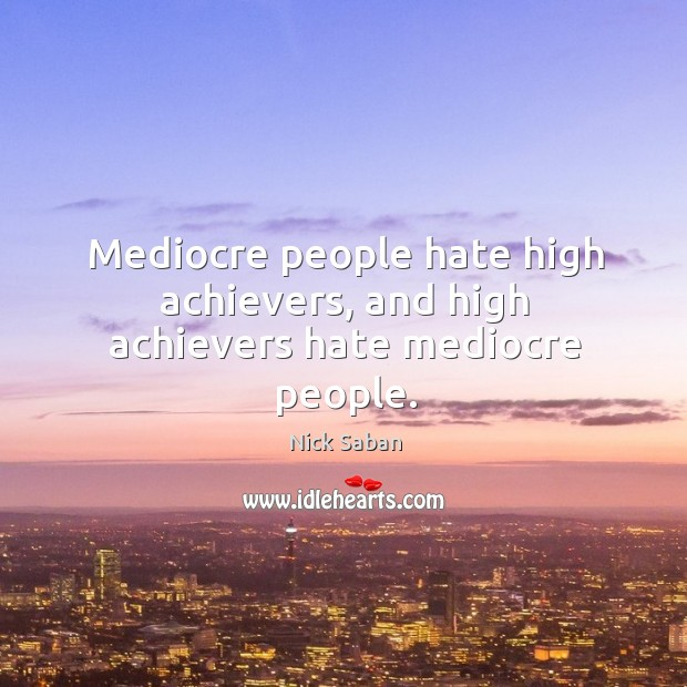 Mediocre people hate high achievers, and high achievers hate mediocre people. Image