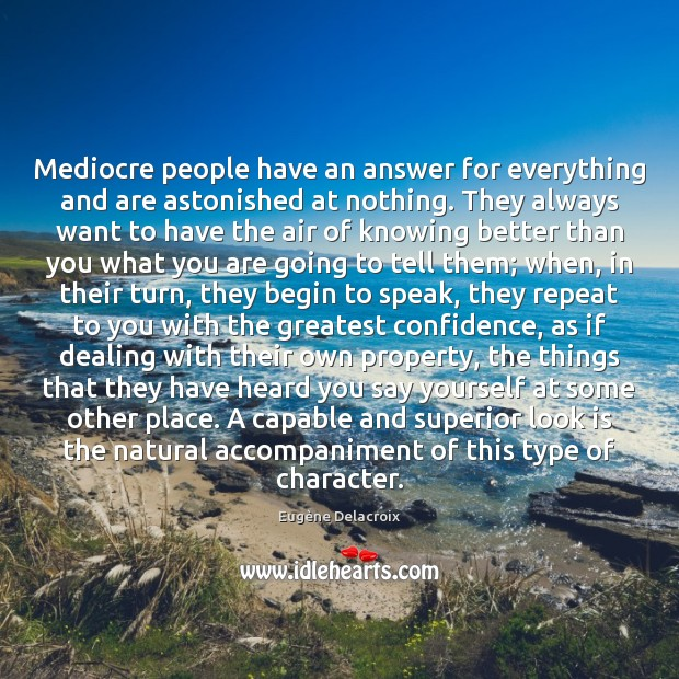 Mediocre people have an answer for everything and are astonished at nothing. Eugène Delacroix Picture Quote