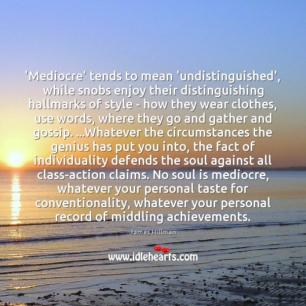 'Mediocre' tends to mean 'undistinguished', while snobs enjoy their distinguishing hallmarks of James Hillman Picture Quote