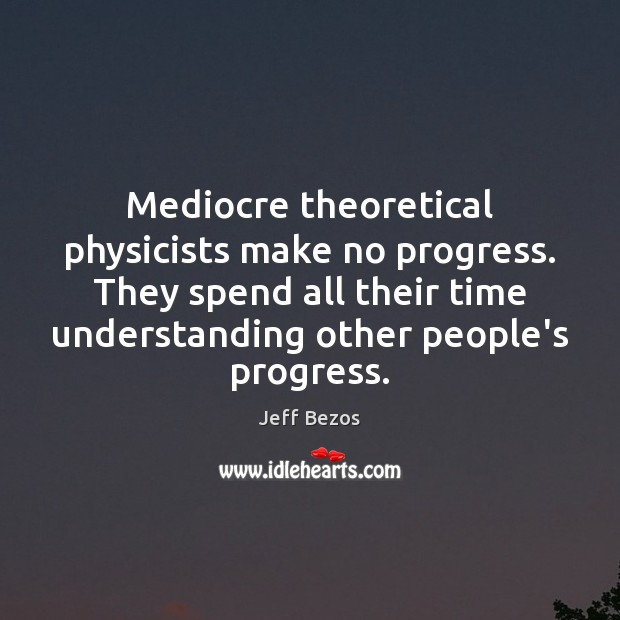 Mediocre theoretical physicists make no progress. They spend all their time understanding Jeff Bezos Picture Quote