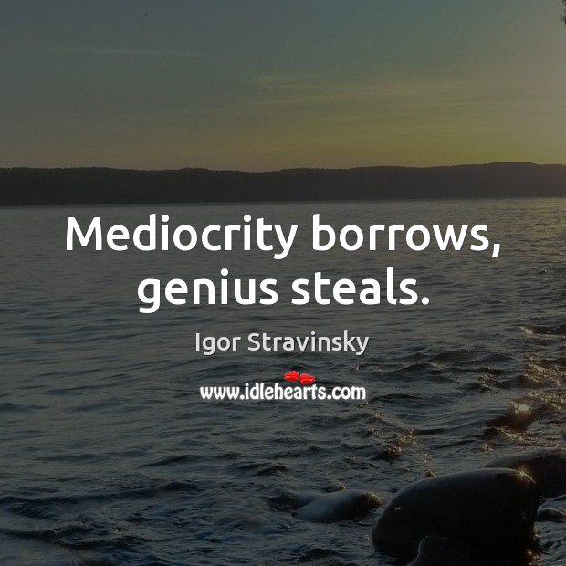 Mediocrity borrows, genius steals. Igor Stravinsky Picture Quote