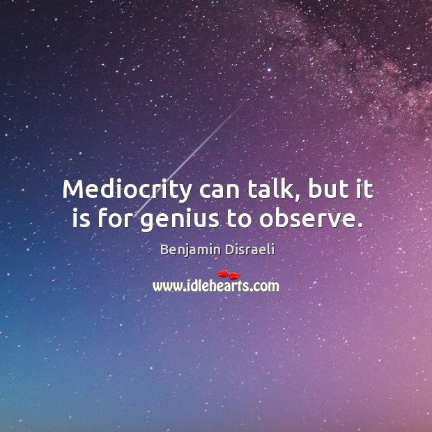 Mediocrity can talk, but it is for genius to observe. Image