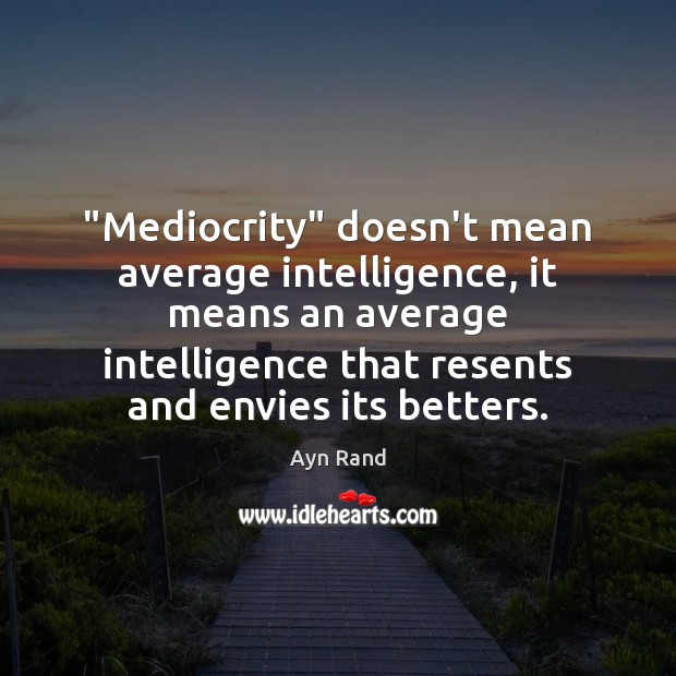 """""""Mediocrity"""" doesn't mean average intelligence, it means an average intelligence that resents Image"""