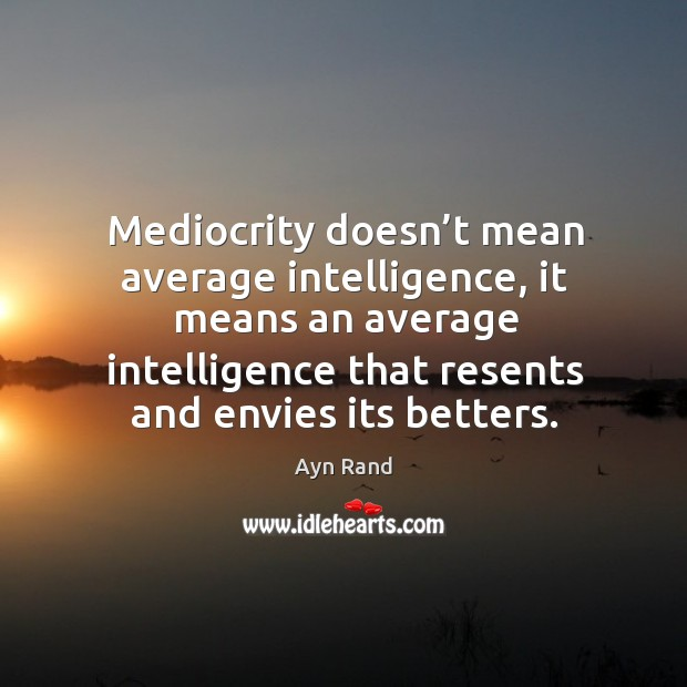 Image, Mediocrity doesn't mean average intelligence, it means an average intelligence that resents and envies its betters.