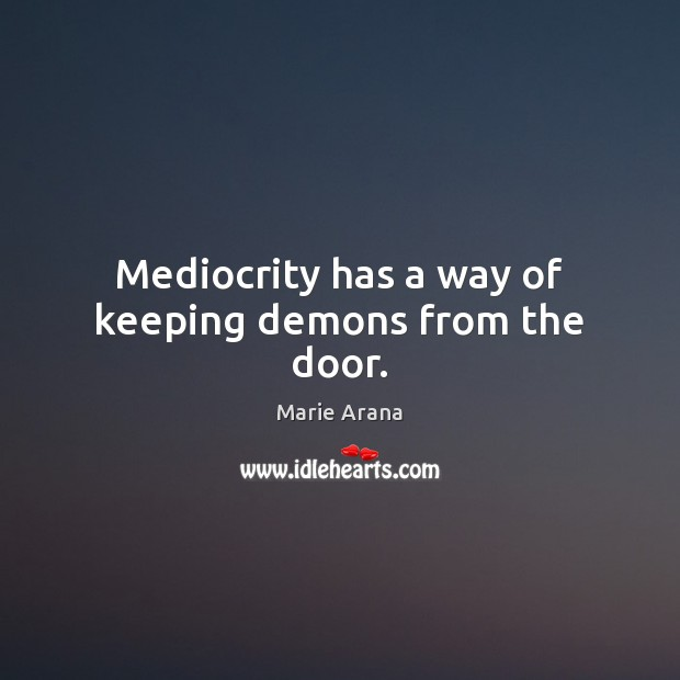 Mediocrity has a way of keeping demons from the door. Image
