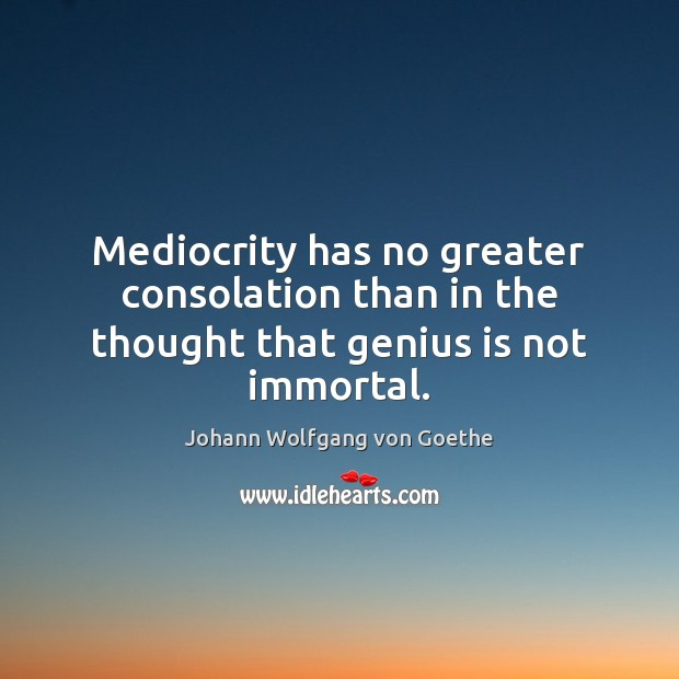 Image, Mediocrity has no greater consolation than in the thought that genius is not immortal.