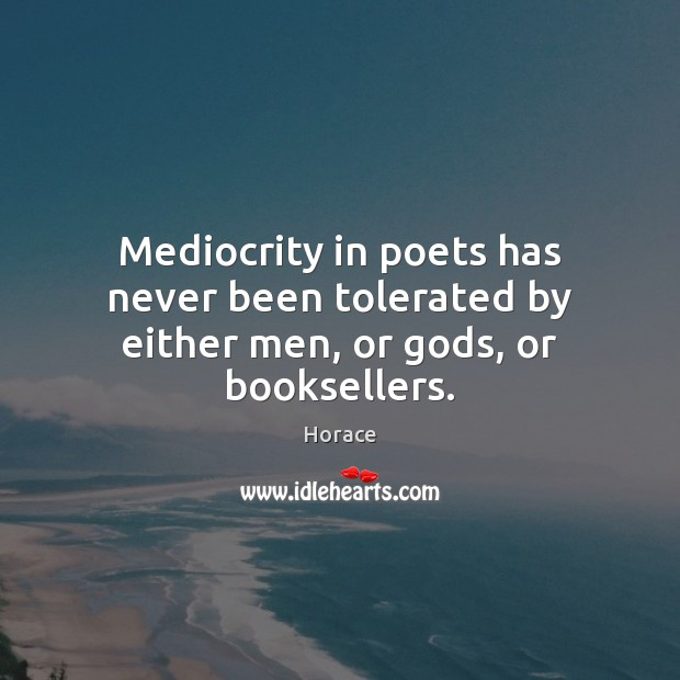 Mediocrity in poets has never been tolerated by either men, or Gods, or booksellers. Image