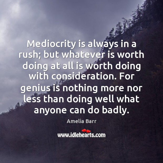 Image, Mediocrity is always in a rush; but whatever is worth doing at