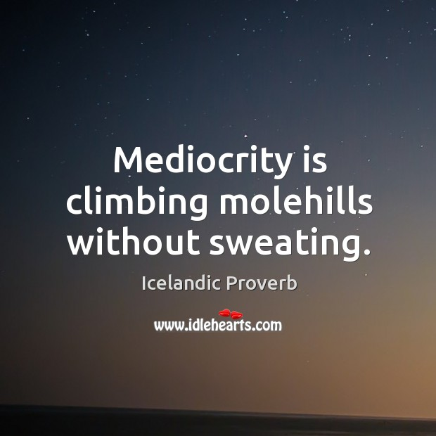 Mediocrity is climbing molehills without sweating. Icelandic Proverbs Image