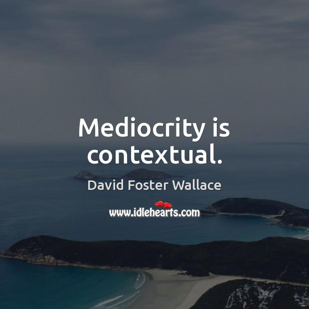 Mediocrity is contextual. Image