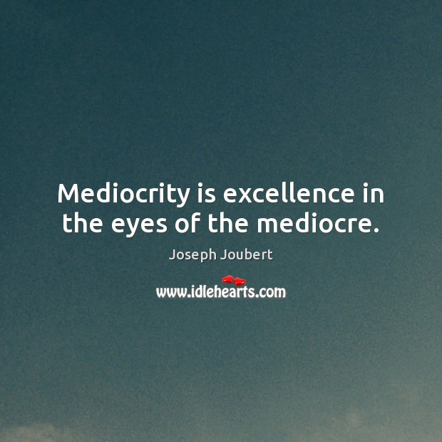 Mediocrity is excellence in the eyes of the mediocre. Image