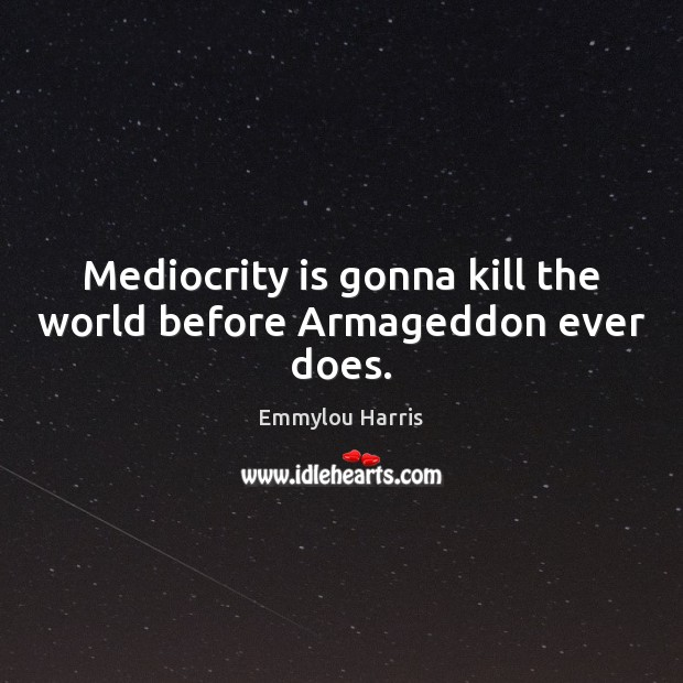 Image, Mediocrity is gonna kill the world before Armageddon ever does.