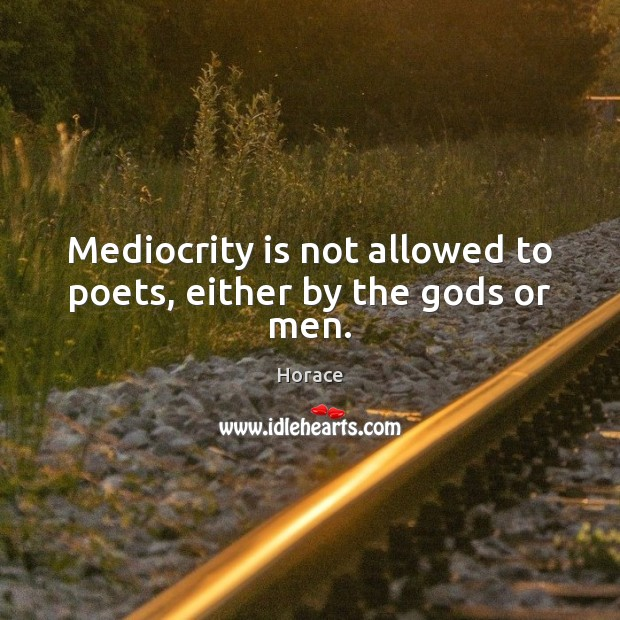 Mediocrity is not allowed to poets, either by the Gods or men. Image