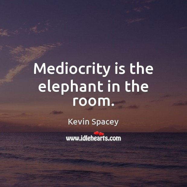 Mediocrity is the elephant in the room. Kevin Spacey Picture Quote