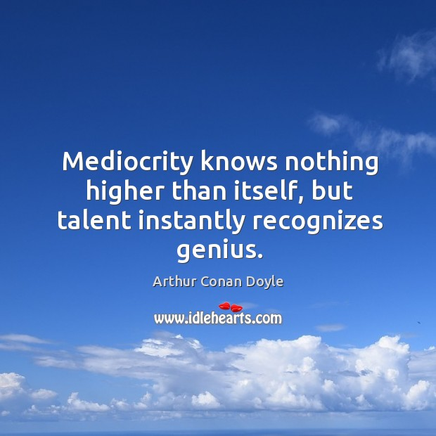 Mediocrity knows nothing higher than itself, but talent instantly recognizes genius. Image