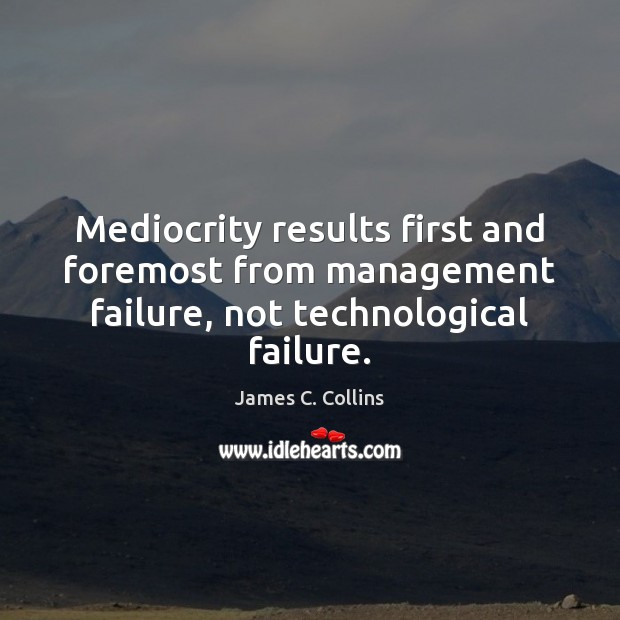 Mediocrity results first and foremost from management failure, not technological failure. James C. Collins Picture Quote