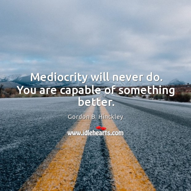 Mediocrity will never do. You are capable of something better. Image