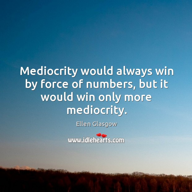 Mediocrity would always win by force of numbers, but it would win only more mediocrity. Image