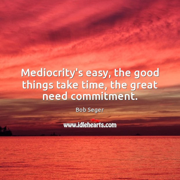 Mediocrity's easy, the good things take time, the great need commitment. Bob Seger Picture Quote
