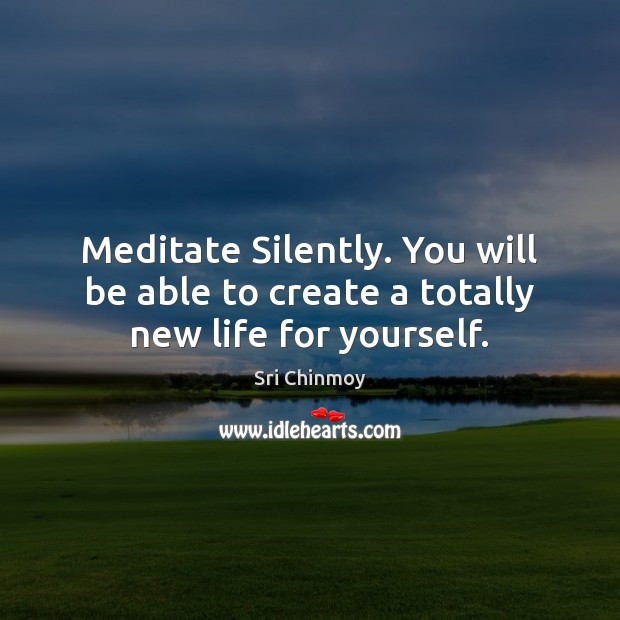 Meditate Silently. You will be able to create a totally new life for yourself. Sri Chinmoy Picture Quote