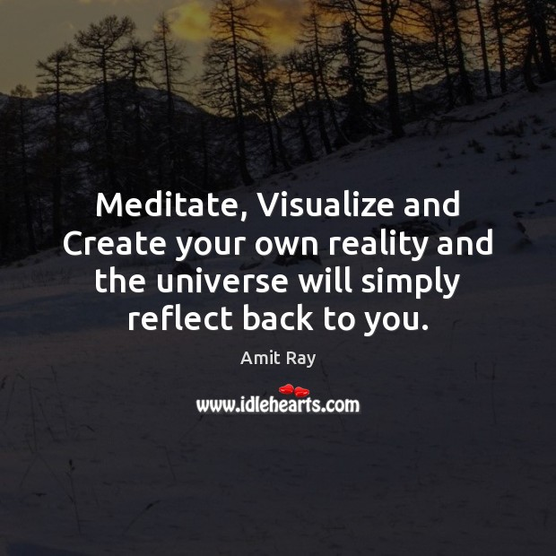 Image, Meditate, Visualize and Create your own reality and the universe will simply
