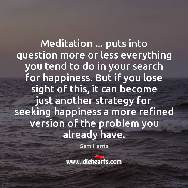 Meditation … puts into question more or less everything you tend to do Sam Harris Picture Quote