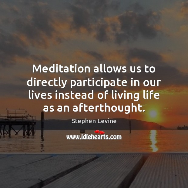 Meditation allows us to directly participate in our lives instead of living Image
