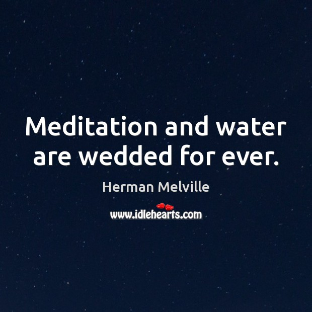 Meditation and water are wedded for ever. Herman Melville Picture Quote