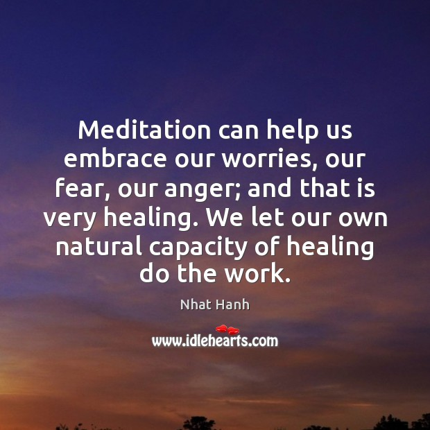 Meditation can help us embrace our worries, our fear, our anger; and Nhat Hanh Picture Quote