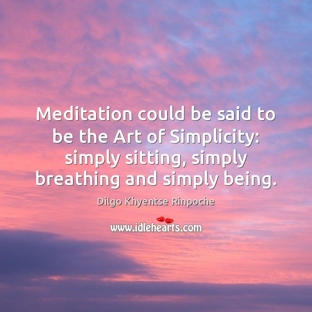 Meditation could be said to be the Art of Simplicity: simply sitting, Dilgo Khyentse Rinpoche Picture Quote