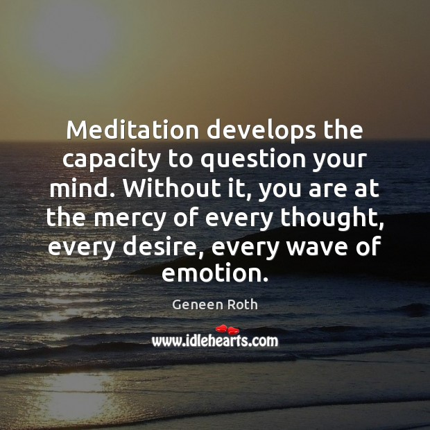 Meditation develops the capacity to question your mind. Without it, you are Geneen Roth Picture Quote