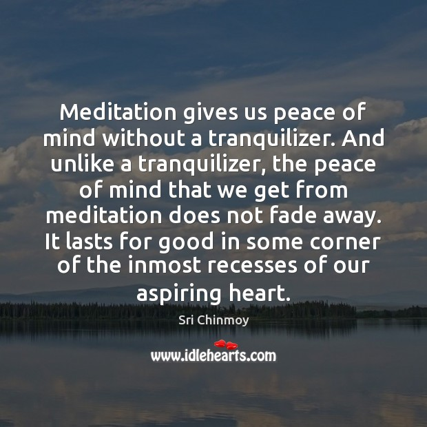 Meditation gives us peace of mind without a tranquilizer. And unlike a Image