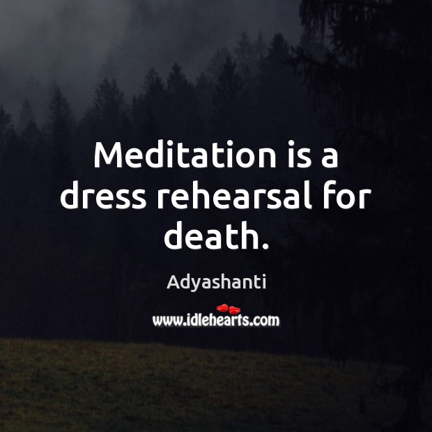 Image, Meditation is a dress rehearsal for death.