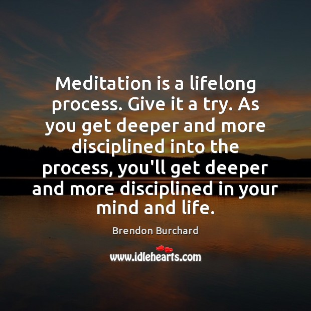 Meditation is a lifelong process. Give it a try. As you get Image