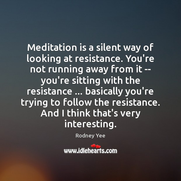 Meditation is a silent way of looking at resistance. You're not running Image