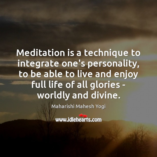 Meditation is a technique to integrate one's personality, to be able to Image