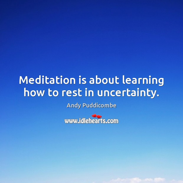 Meditation is about learning how to rest in uncertainty. Image