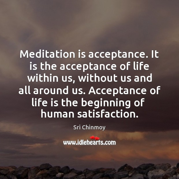 Meditation is acceptance. It is the acceptance of life within us, without Sri Chinmoy Picture Quote
