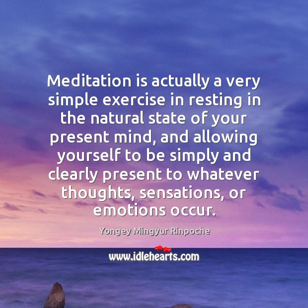 Meditation is actually a very simple exercise in resting in the natural Yongey Mingyur Rinpoche Picture Quote